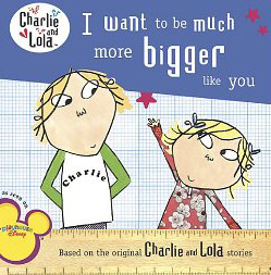 Lauren Child's Charlie and Lola: I want to be much more bigger like you